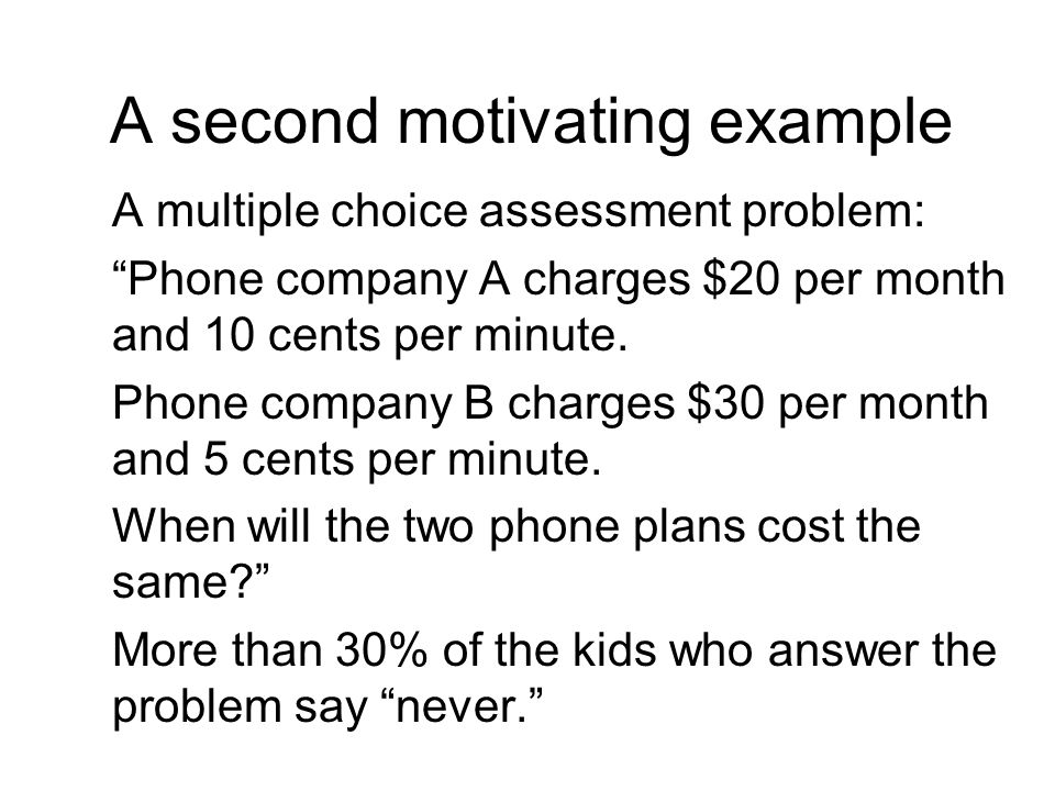 A second motivating example A multiple choice assessment problem: Phone company A charges $20 per month and 10 cents per minute.
