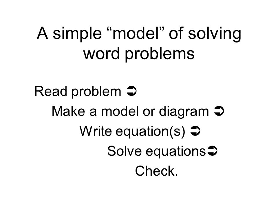 A simple model of solving word problems Read problem  Make a model or diagram  Write equation(s)  Solve equations  Check.