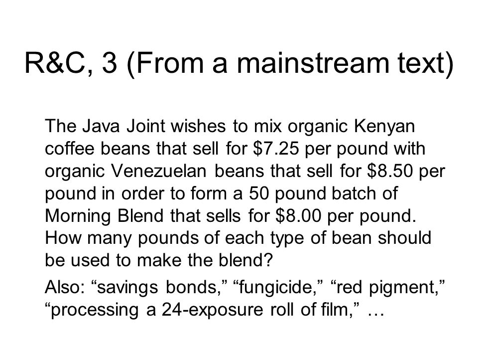 R&C, 3 (From a mainstream text) The Java Joint wishes to mix organic Kenyan coffee beans that sell for $7.25 per pound with organic Venezuelan beans that sell for $8.50 per pound in order to form a 50 pound batch of Morning Blend that sells for $8.00 per pound.