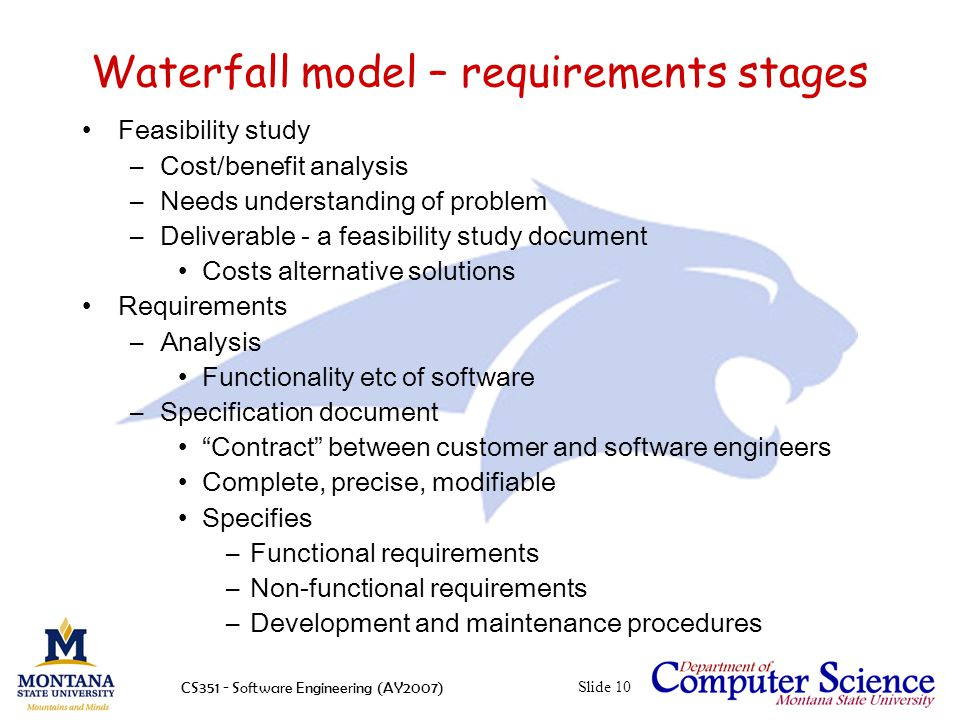 CS351 - Software Engineering (AY2007)Slide 10 Waterfall model – requirements stages Feasibility study –Cost/benefit analysis –Needs understanding of problem –Deliverable - a feasibility study document Costs alternative solutions Requirements –Analysis Functionality etc of software –Specification document Contract between customer and software engineers Complete, precise, modifiable Specifies –Functional requirements –Non-functional requirements –Development and maintenance procedures