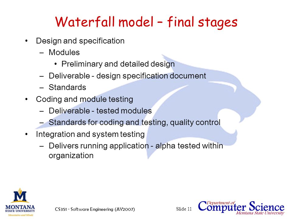 CS351 - Software Engineering (AY2007)Slide 11 Waterfall model – final stages Design and specification –Modules Preliminary and detailed design –Deliverable - design specification document –Standards Coding and module testing –Deliverable - tested modules –Standards for coding and testing, quality control Integration and system testing –Delivers running application - alpha tested within organization