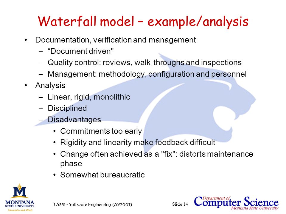 CS351 - Software Engineering (AY2007)Slide 14 Waterfall model – example/analysis Documentation, verification and management – Document driven –Quality control: reviews, walk-throughs and inspections –Management: methodology, configuration and personnel Analysis –Linear, rigid, monolithic –Disciplined –Disadvantages Commitments too early Rigidity and linearity make feedback difficult Change often achieved as a fix : distorts maintenance phase Somewhat bureaucratic