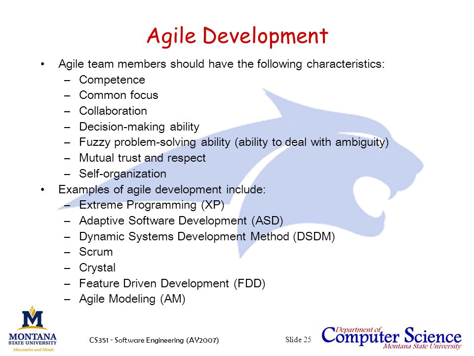 CS351 - Software Engineering (AY2007)Slide 25 Agile Development Agile team members should have the following characteristics: –Competence –Common focus –Collaboration –Decision-making ability –Fuzzy problem-solving ability (ability to deal with ambiguity) –Mutual trust and respect –Self-organization Examples of agile development include: –Extreme Programming (XP) –Adaptive Software Development (ASD) –Dynamic Systems Development Method (DSDM) –Scrum –Crystal –Feature Driven Development (FDD) –Agile Modeling (AM)