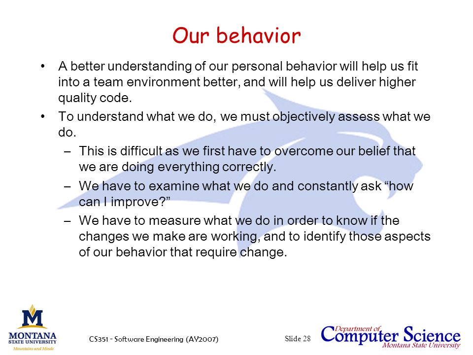CS351 - Software Engineering (AY2007)Slide 28 Our behavior A better understanding of our personal behavior will help us fit into a team environment better, and will help us deliver higher quality code.