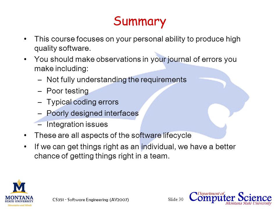 CS351 - Software Engineering (AY2007)Slide 30 Summary This course focuses on your personal ability to produce high quality software.