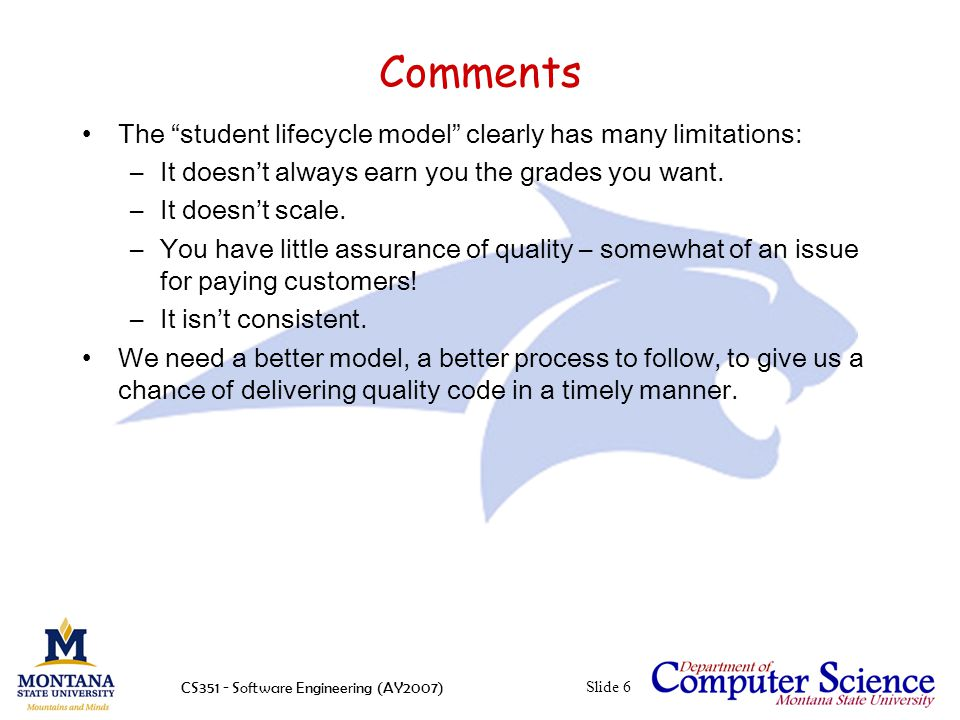 CS351 - Software Engineering (AY2007)Slide 6 Comments The student lifecycle model clearly has many limitations: –It doesn't always earn you the grades you want.