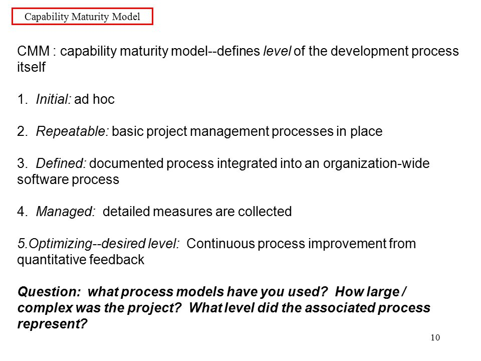 10 Capability Maturity Model CMM : capability maturity model--defines level of the development process itself 1.