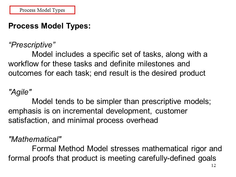 12 Process Model Types Process Model Types: Prescriptive Model includes a specific set of tasks, along with a workflow for these tasks and definite milestones and outcomes for each task; end result is the desired product Agile Model tends to be simpler than prescriptive models; emphasis is on incremental development, customer satisfaction, and minimal process overhead Mathematical Formal Method Model stresses mathematical rigor and formal proofs that product is meeting carefully-defined goals