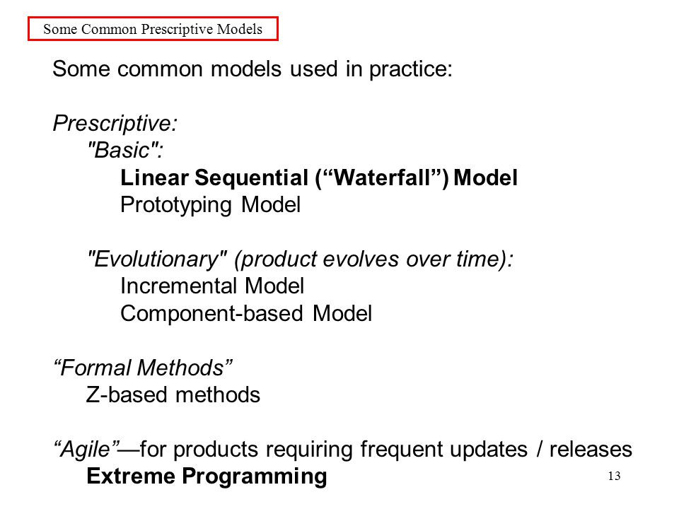 13 Some Common Prescriptive Models Some common models used in practice: Prescriptive: Basic : Linear Sequential ( Waterfall ) Model Prototyping Model Evolutionary (product evolves over time): Incremental Model Component-based Model Formal Methods Z-based methods Agile —for products requiring frequent updates / releases Extreme Programming