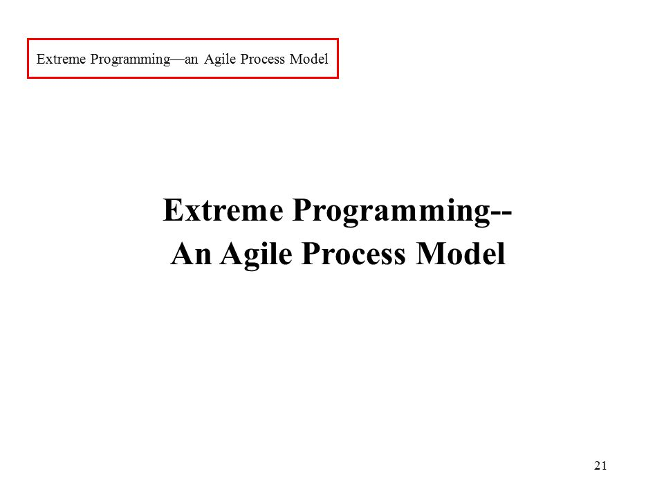 21 Extreme Programming—an Agile Process Model Extreme Programming-- An Agile Process Model