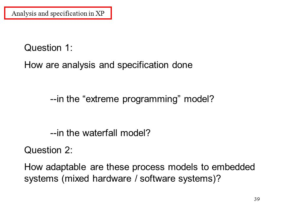 39 Question 1: How are analysis and specification done --in the extreme programming model.