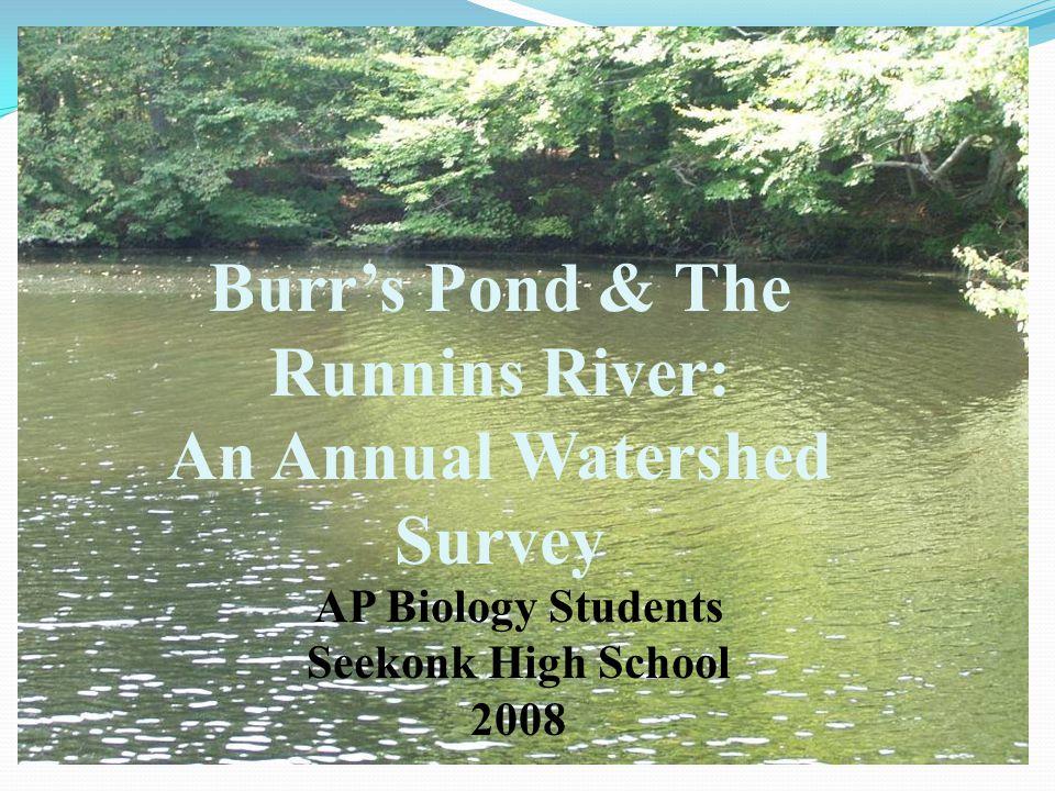 Burr's Pond & The Runnins River: An Annual Watershed Survey AP Biology Students Seekonk High School 2008