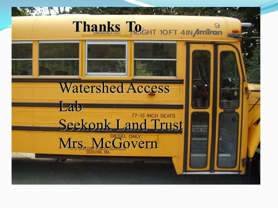 Thanks To : Watershed Access Lab Seekonk Land Trust Mrs. McGovern