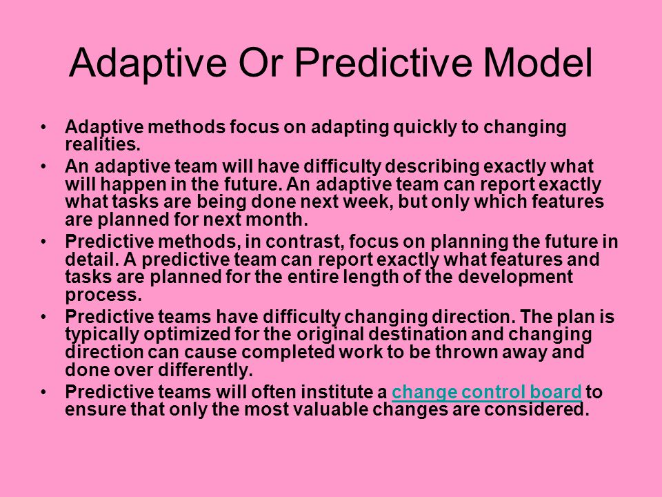 Adaptive Or Predictive Model Adaptive methods focus on adapting quickly to changing realities. An adaptive team will have difficulty describing exactl