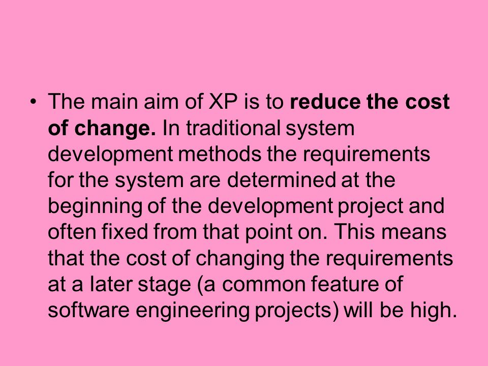 The main aim of XP is to reduce the cost of change. In traditional system development methods the requirements for the system are determined at the be