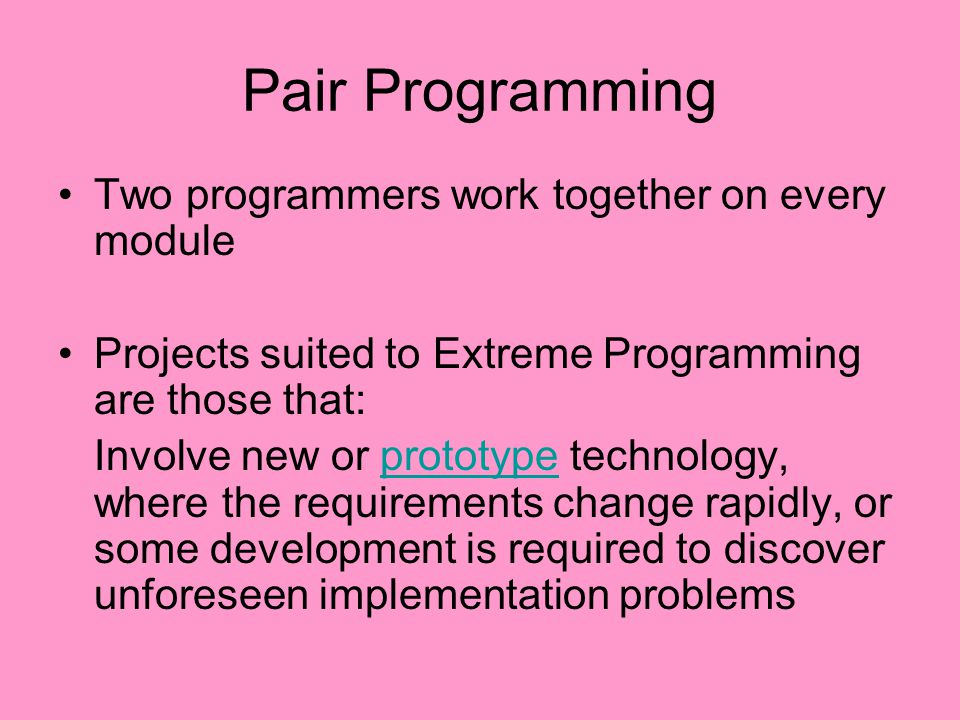 Pair Programming Two programmers work together on every module Projects suited to Extreme Programming are those that: Involve new or prototype technol