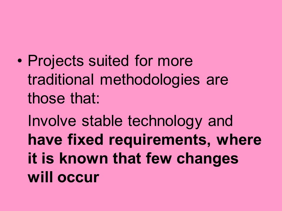 Projects suited for more traditional methodologies are those that: Involve stable technology and have fixed requirements, where it is known that few c
