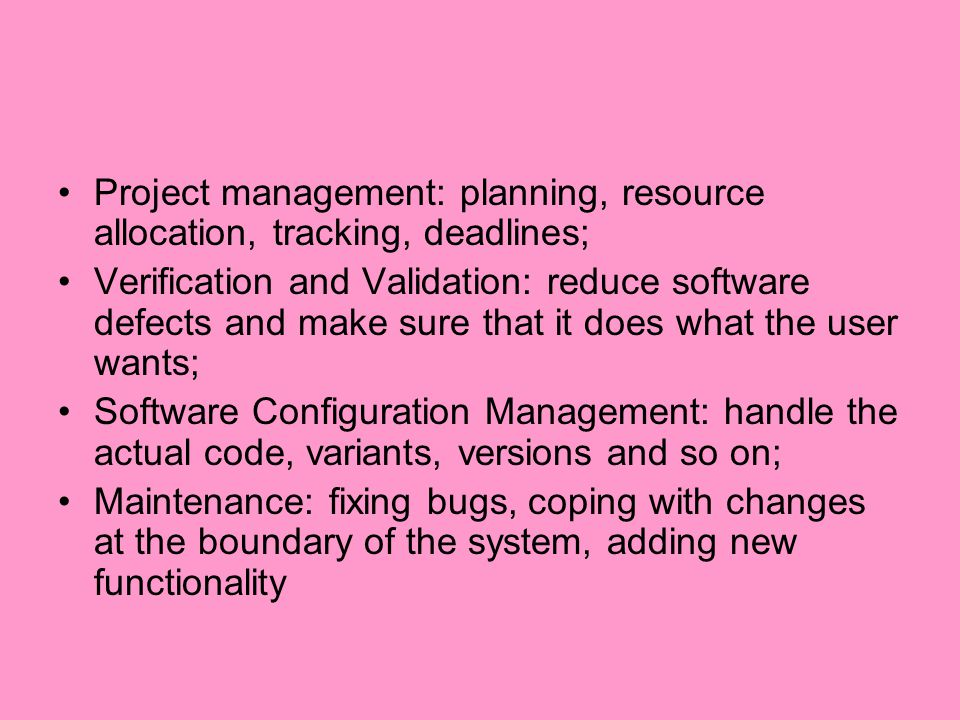 Project management: planning, resource allocation, tracking, deadlines; Verification and Validation: reduce software defects and make sure that it doe
