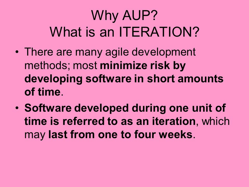 Why AUP? What is an ITERATION? There are many agile development methods; most minimize risk by developing software in short amounts of time. Software