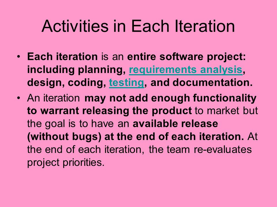 Activities in Each Iteration Each iteration is an entire software project: including planning, requirements analysis, design, coding, testing, and doc