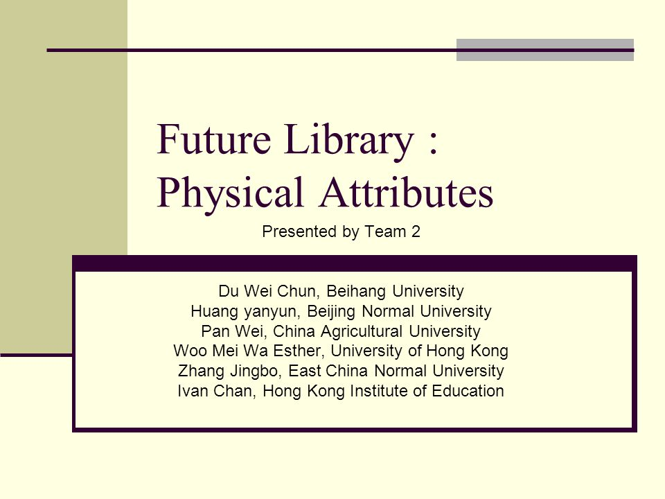 Future Library : Physical Attributes Presented by Team 2 Du Wei Chun, Beihang University Huang yanyun, Beijing Normal University Pan Wei, China Agricultural University Woo Mei Wa Esther, University of Hong Kong Zhang Jingbo, East China Normal University Ivan Chan, Hong Kong Institute of Education