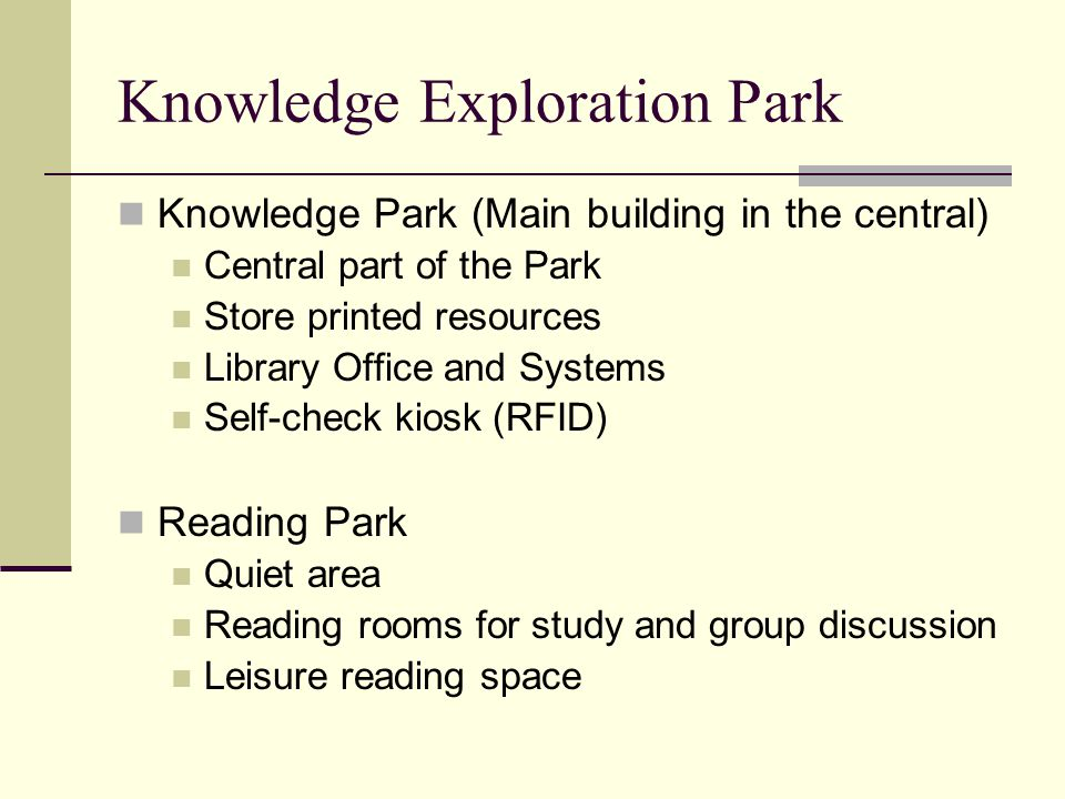 Knowledge Exploration Park Knowledge Park (Main building in the central) Central part of the Park Store printed resources Library Office and Systems Self-check kiosk (RFID) Reading Park Quiet area Reading rooms for study and group discussion Leisure reading space