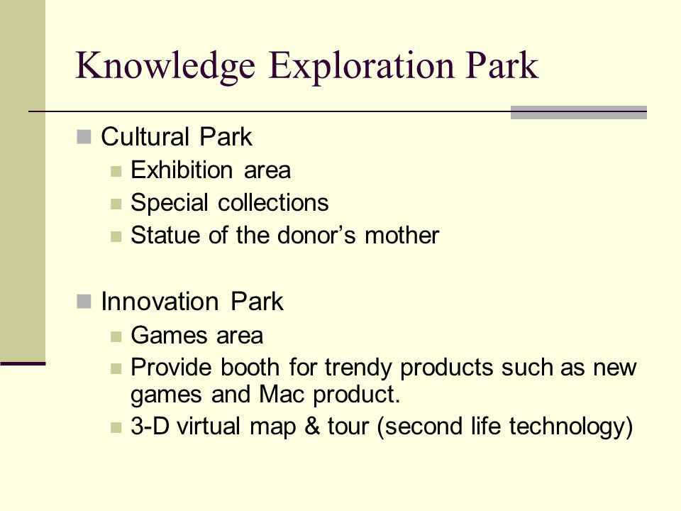 Knowledge Exploration Park Cultural Park Exhibition area Special collections Statue of the donor's mother Innovation Park Games area Provide booth for trendy products such as new games and Mac product.