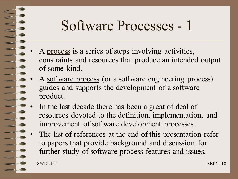 SWENET SEP1 - 10 Software Processes - 1 A process is a series of steps involving activities, constraints and resources that produce an intended output of some kind.