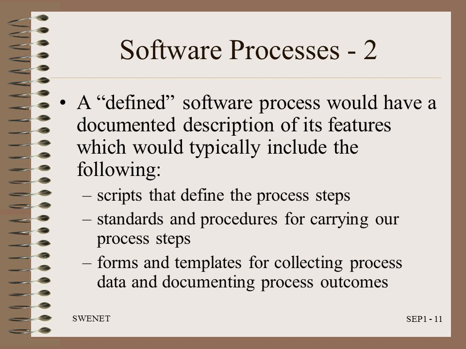 SWENET SEP1 - 11 Software Processes - 2 A defined software process would have a documented description of its features which would typically include the following: –scripts that define the process steps –standards and procedures for carrying our process steps –forms and templates for collecting process data and documenting process outcomes