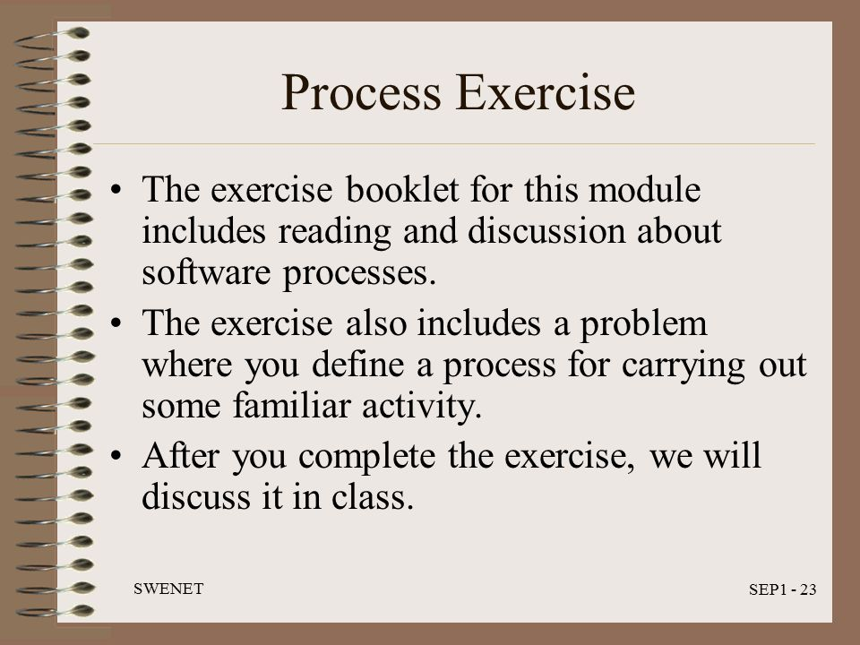 SWENET SEP1 - 23 Process Exercise The exercise booklet for this module includes reading and discussion about software processes.