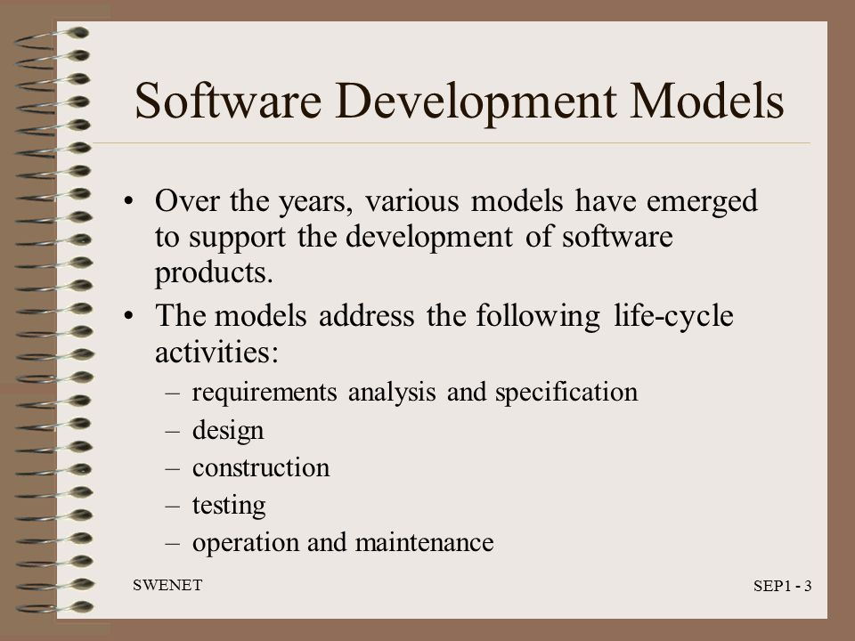 SWENET SEP1 - 3 Software Development Models Over the years, various models have emerged to support the development of software products.