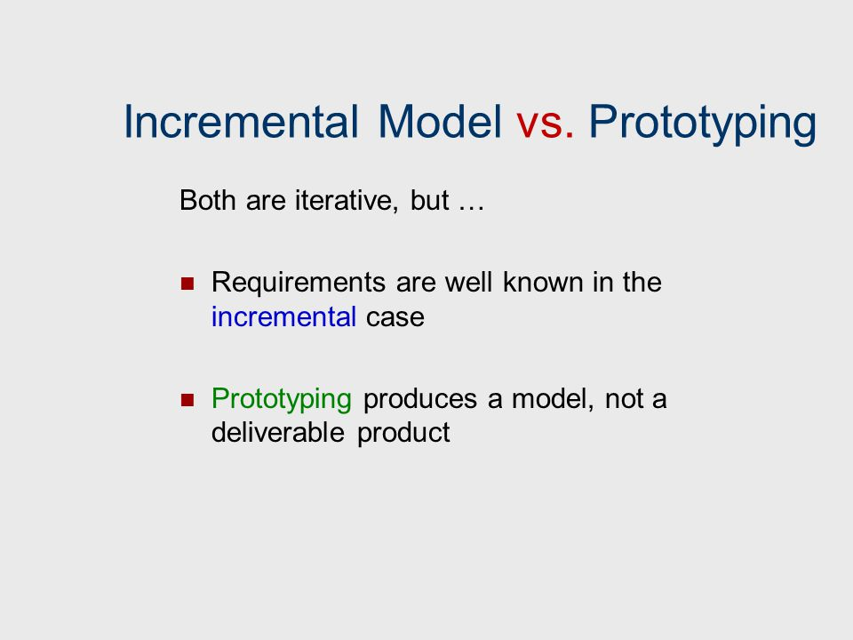 Incremental Model vs. Prototyping Both are iterative, but … Requirements are well known in the incremental case Prototyping produces a model, not a de