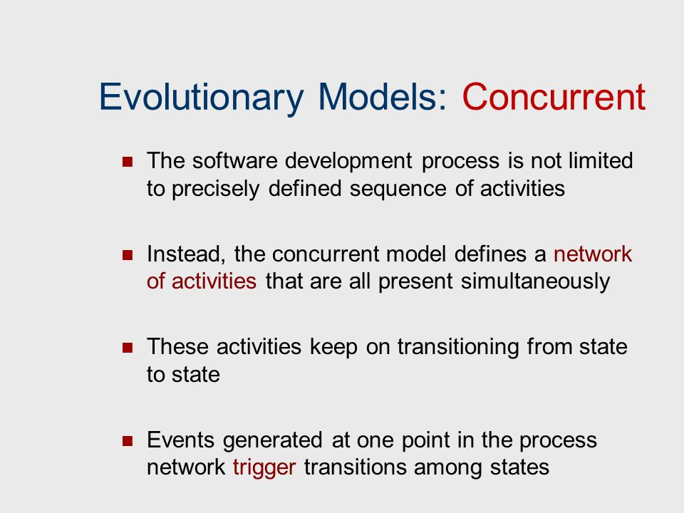 Evolutionary Models: Concurrent The software development process is not limited to precisely defined sequence of activities Instead, the concurrent mo