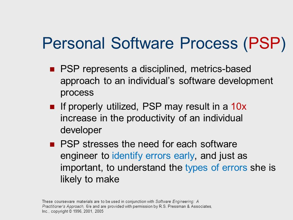 Personal Software Process (PSP) PSP represents a disciplined, metrics-based approach to an individual's software development process If properly utili