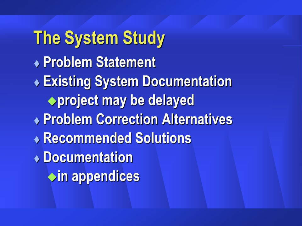 The System Study t Problem Statement t Existing System Documentation u project may be delayed t Problem Correction Alternatives t Recommended Solutions t Documentation u in appendices