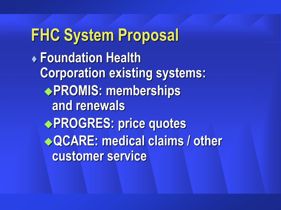 FHC System Proposal t Foundation Health Corporation existing systems: u PROMIS: memberships and renewals u PROGRES: price quotes u QCARE: medical claims / other customer service