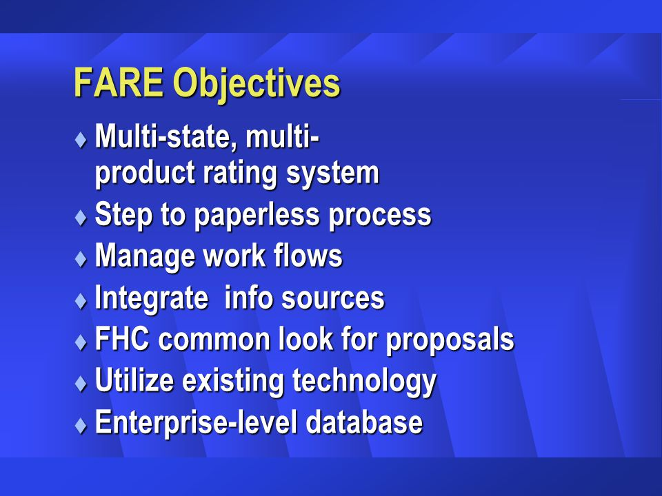 FARE Objectives t Multi-state, multi- product rating system t Step to paperless process t Manage work flows t Integrate info sources t FHC common look for proposals t Utilize existing technology t Enterprise-level database