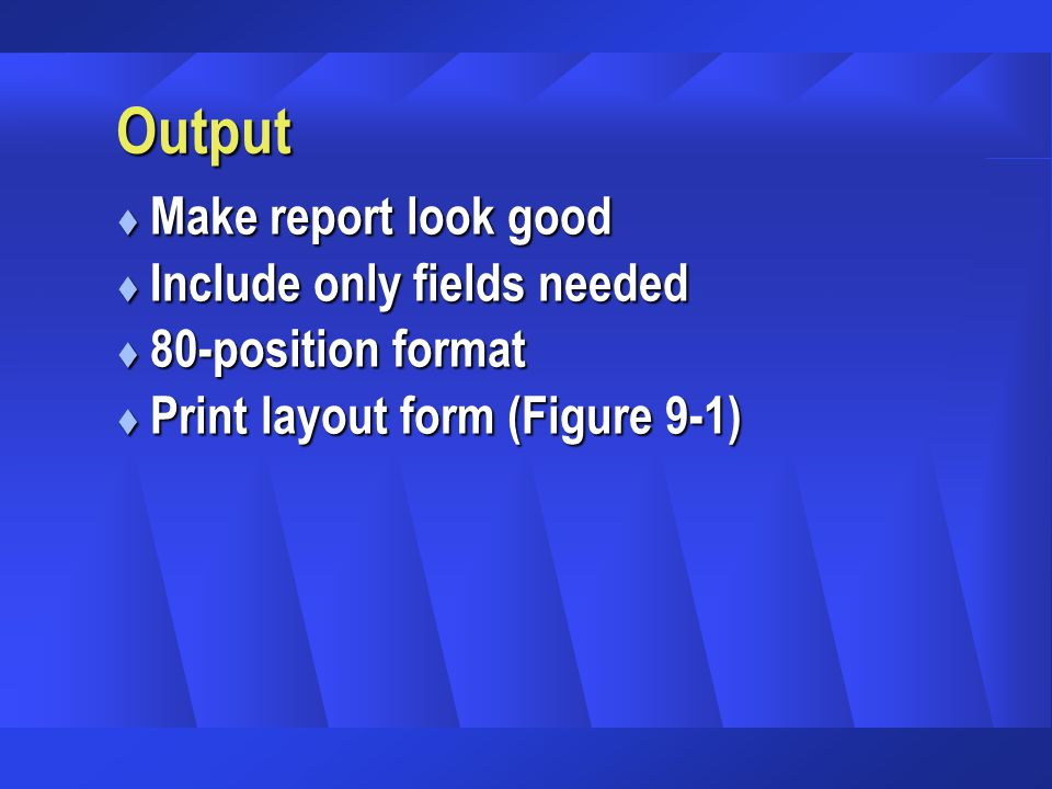 Output t Make report look good t Include only fields needed t 80-position format t Print layout form (Figure 9-1)