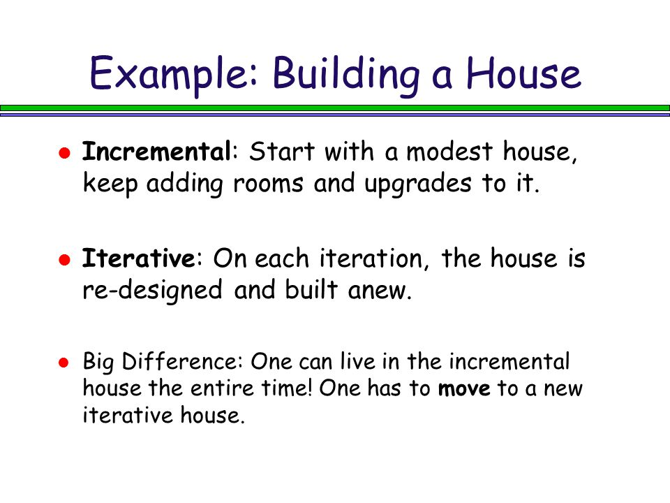 Example: Building a House Incremental: Start with a modest house, keep adding rooms and upgrades to it. Iterative: On each iteration, the house is re-