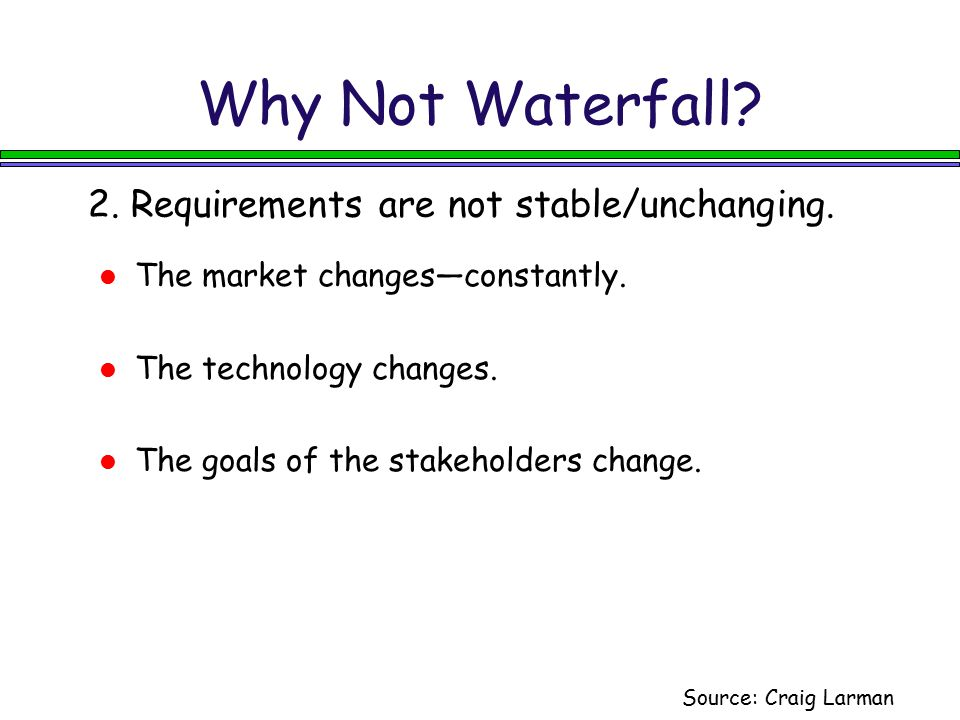 Why Not Waterfall? 2. Requirements are not stable/unchanging. Source: Craig Larman The market changes—constantly. The technology changes. The goals of