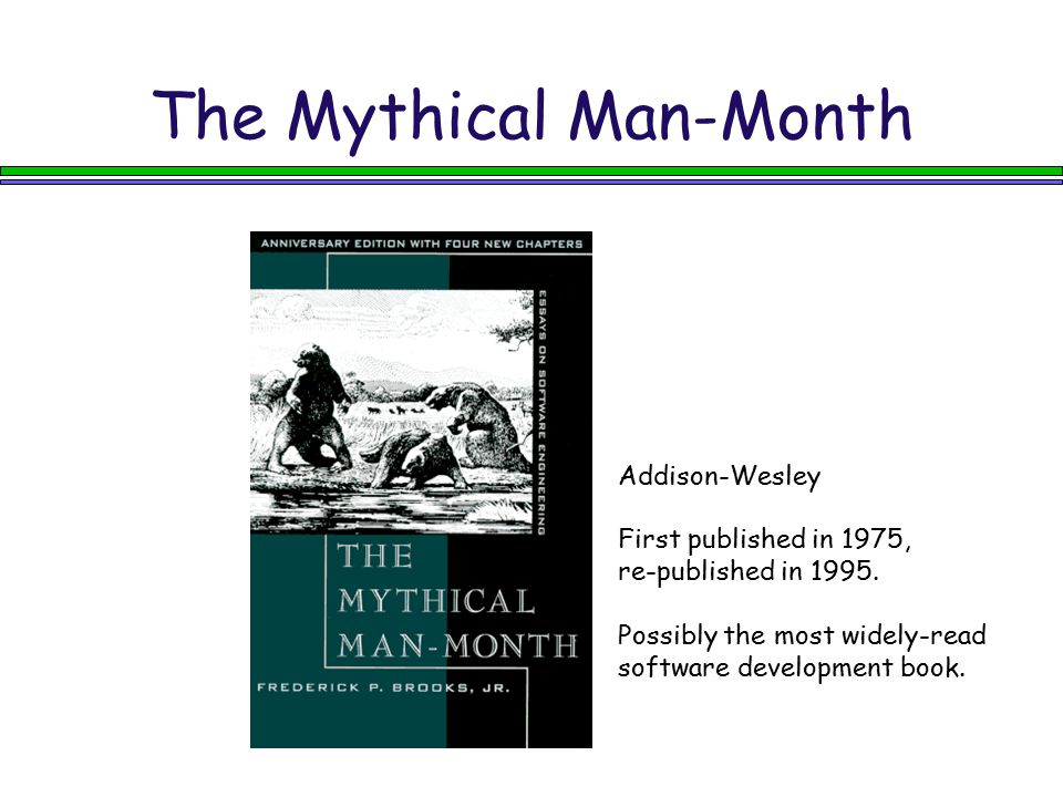 The Mythical Man-Month Addison-Wesley First published in 1975, re-published in 1995. Possibly the most widely-read software development book.