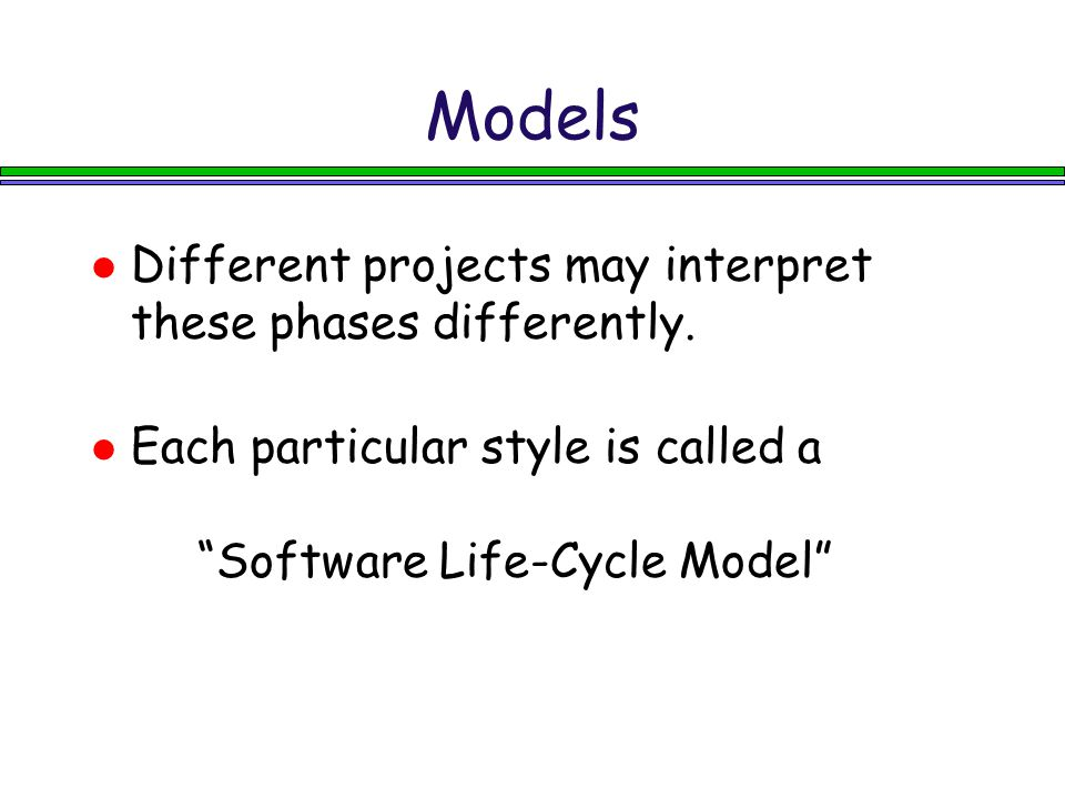 "Models Different projects may interpret these phases differently. Each particular style is called a ""Software Life-Cycle Model"""