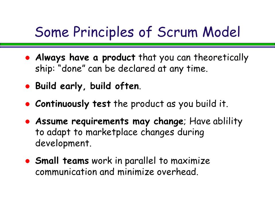 "Some Principles of Scrum Model Always have a product that you can theoretically ship: ""done"" can be declared at any time. Build early, build often. Co"