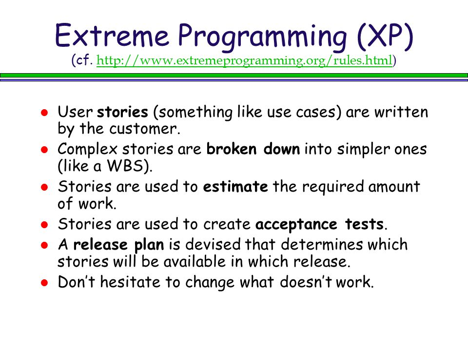 Extreme Programming (XP) (cf. http://www.extremeprogramming.org/rules.html) http://www.extremeprogramming.org/rules.html User stories (something like
