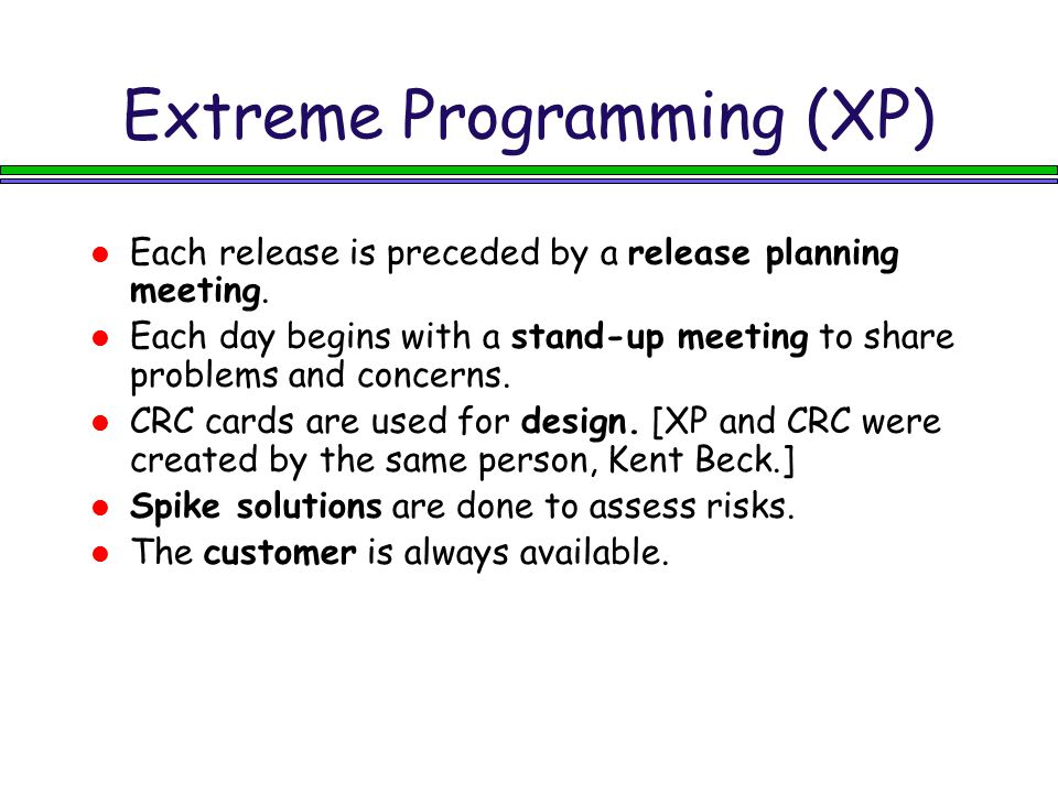 Extreme Programming (XP) Each release is preceded by a release planning meeting. Each day begins with a stand-up meeting to share problems and concern