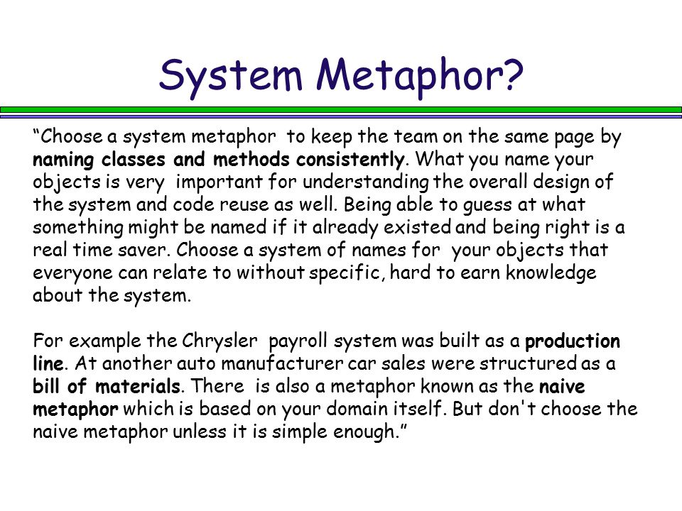 "System Metaphor? ""Choose a system metaphor to keep the team on the same page by naming classes and methods consistently. What you name your objects is"