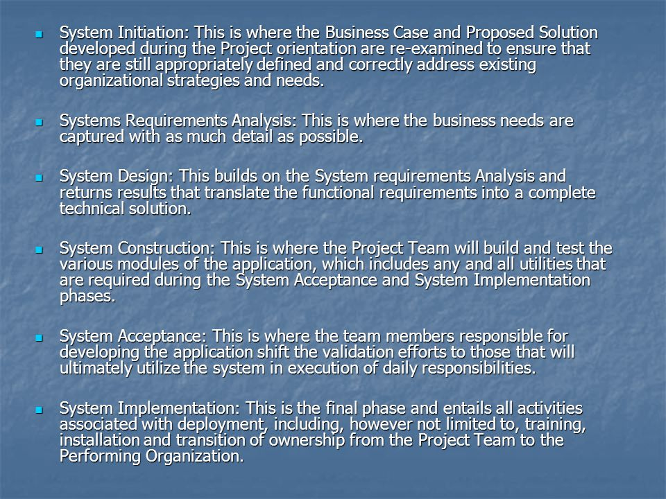 System Initiation: This is where the Business Case and Proposed Solution developed during the Project orientation are re-examined to ensure that they are still appropriately defined and correctly address existing organizational strategies and needs.