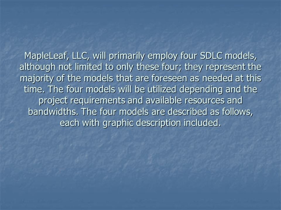MapleLeaf, LLC, will primarily employ four SDLC models, although not limited to only these four; they represent the majority of the models that are foreseen as needed at this time.