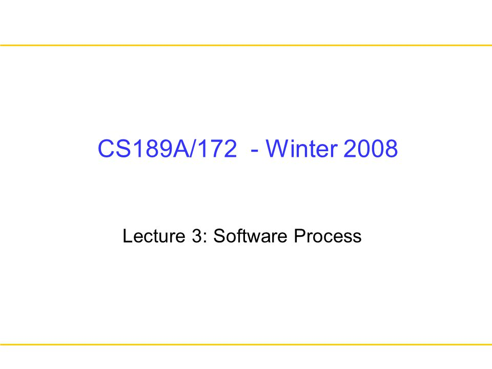 CS189A/172 - Winter 2008 Lecture 3: Software Process