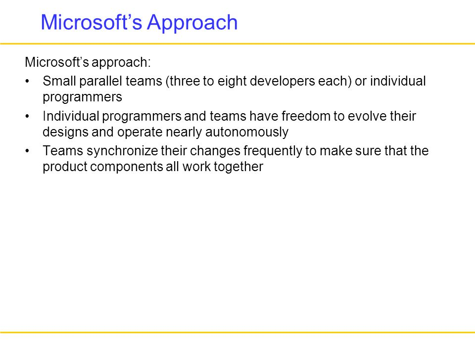 Microsoft's Approach Microsoft's approach: Small parallel teams (three to eight developers each) or individual programmers Individual programmers and teams have freedom to evolve their designs and operate nearly autonomously Teams synchronize their changes frequently to make sure that the product components all work together